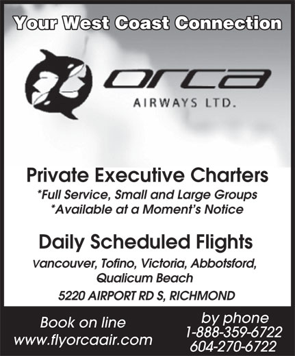 Orca Airways Ltd (604-270-6722) - Annonce illustrée======= - Book on line 1-888-359-6722 www.flyorcaair.com 604-270-6722 Your West Coast Connection Private Executive Charters *Full Service, Small and Large Groups *Available at a Moment s Notice Daily Scheduled Flights Vancouver, Tofino, Victoria, Abbotsford, Qualicum Beach 5220 AIRPORT RD S, RICHMOND by phone
