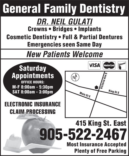 Dr Neil Gulati Dentistry Professional Corp (905-522-2467) - Annonce illustrée======= - General Family Dentistry DR. NEIL GULATI Crowns   Bridges   Implants Cosmetic Dentistry   Full & Partial Dentures Emergencies seen Same Day New Patients Welcome Saturday S e v Appointments A a i r OFFICE HOURS: o t c i M-F 8:00am - 5:30pm VM King St E SAT 8:00am - 3:00pm ain St E ELECTRONIC INSURANCE CLAIM PROCESSING 415 King St. East 905-522-2467 Most Insurance Accepted Plenty of Free Parking