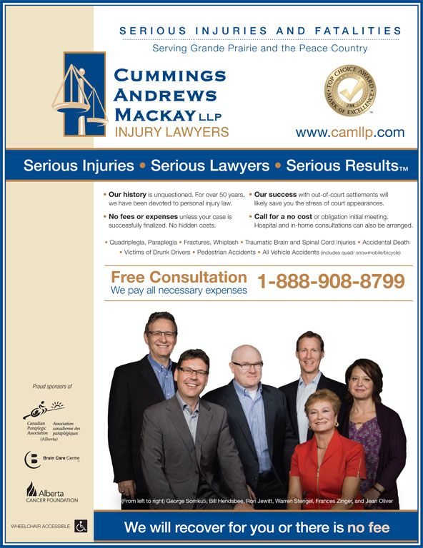 Cummings Andrews Mackay LLP (1-855-791-9124) - Display Ad - RIES AND SERIO US I NJU Quadriplegia, Paraplegia   Fractures, Whiplash   Traumatic Brain and Spinal Cord Injuries   Accidental Death Victims of Drunk Drivers   Pedestrian Accidents   All Vehicle Accidents (includes quad/ snowmobile/bicycle) Free Consultation 1-888-908-8799 We pay all necessary expenses Proud sponsors of (From left to right) George Somkuti, Bill Hendsbee, Ron Jewitt, Warren Stengel, Frances Zinger, and Jean Oliver WHEELCHAIR ACCESSIBLE We will recover for you or there is FATALIT IES Serving Grande Prairie and the Peace Country www.camllp.com Serious Injuries   Serious Lawyers   Serious Results Our history is unquestioned. For over 50 years, Our success with out-of-court settlements will we have been devoted to personal injury law. likely save you the stress of court appearances. No fees or expenses unless your case is Call for a no cost or obligation initial meeting. successfully finalized. No hidden costs. Hospital and in-home consultations can also be arranged. no fee