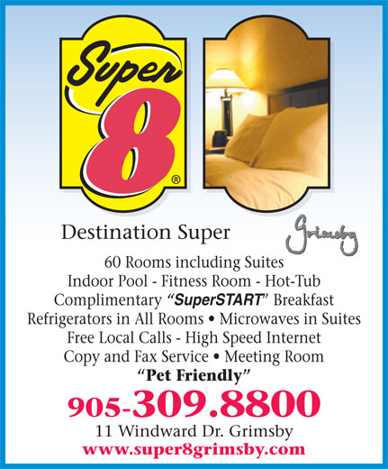 Super 8 (905-309-8800) - Display Ad - 60 Rooms including Suites Indoor Pool - Fitness Room - Hot-Tub Complimentary  SuperSTART  Breakfast Refrigerators in All Rooms   Microwaves in Suites Free Local Calls - High Speed Internet Copy and Fax Service   Meeting Room Pet Friendly 905-309.8800 11 Windward Dr. Grimsby Destination Super www.super8grimsby.com