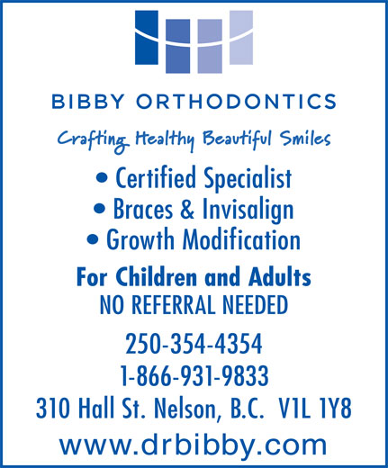Bibby Kathryn J Dr Inc (250-354-4354) - Display Ad - Certified Specialist Braces & Invisalign Growth Modification For Children and Adults NO REFERRAL NEEDED 250-354-4354 1-866-931-9833 310 Hall St. Nelson, B.C.  V1L 1Y8 www.drbibby.com