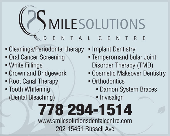 Smile Solutions Dental Centre (778-294-1514) - Annonce illustrée======= - MILESOLUTIONS DENTALCENTRE Cleanings/Periodontal therapy  Implant Dentistry Oral Cancer Screening  Temperomandibular Joint White FillingsDisorder Therapy (TMD) Crown and Bridgework  Cosmetic Makeover Dentistry Root Canal Therapy  Orthodontics Tooth Whitening       Damon System Braces (Dental Bleaching)       Invisalign 778 294-1514 www.smilesolutionsdentalcentre.com 202-15451 Russell Ave  MILESOLUTIONS DENTALCENTRE Cleanings/Periodontal therapy  Implant Dentistry Oral Cancer Screening  Temperomandibular Joint White FillingsDisorder Therapy (TMD) Crown and Bridgework  Cosmetic Makeover Dentistry Root Canal Therapy  Orthodontics Tooth Whitening       Damon System Braces (Dental Bleaching)       Invisalign 778 294-1514 www.smilesolutionsdentalcentre.com 202-15451 Russell Ave