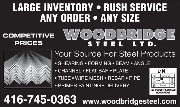Woodbridge Steel Ltd (416-745-0363) - Display Ad - LARGE INVENTORY   RUSH SERVICE ANY ORDER   ANY SIZE COMPETITIVE PRICES Your Source For Steel Products SHEARING   FORMING   BEAM   ANGLE CHANNEL   FLAT BAR   PLATE TUBE   WIRE MESH   REBAR   PIPE PRIMER PAINTING   DELIVERY www.woodbridgesteel.com  LARGE INVENTORY   RUSH SERVICE ANY ORDER   ANY SIZE COMPETITIVE PRICES Your Source For Steel Products SHEARING   FORMING   BEAM   ANGLE CHANNEL   FLAT BAR   PLATE TUBE   WIRE MESH   REBAR   PIPE PRIMER PAINTING   DELIVERY www.woodbridgesteel.com  LARGE INVENTORY   RUSH SERVICE ANY ORDER   ANY SIZE COMPETITIVE PRICES Your Source For Steel Products SHEARING   FORMING   BEAM   ANGLE CHANNEL   FLAT BAR   PLATE TUBE   WIRE MESH   REBAR   PIPE PRIMER PAINTING   DELIVERY www.woodbridgesteel.com  LARGE INVENTORY   RUSH SERVICE ANY ORDER   ANY SIZE COMPETITIVE PRICES Your Source For Steel Products SHEARING   FORMING   BEAM   ANGLE CHANNEL   FLAT BAR   PLATE TUBE   WIRE MESH   REBAR   PIPE PRIMER PAINTING   DELIVERY www.woodbridgesteel.com  LARGE INVENTORY   RUSH SERVICE ANY ORDER   ANY SIZE COMPETITIVE PRICES Your Source For Steel Products SHEARING   FORMING   BEAM   ANGLE CHANNEL   FLAT BAR   PLATE TUBE   WIRE MESH   REBAR   PIPE PRIMER PAINTING   DELIVERY www.woodbridgesteel.com  LARGE INVENTORY   RUSH SERVICE ANY ORDER   ANY SIZE COMPETITIVE PRICES Your Source For Steel Products SHEARING   FORMING   BEAM   ANGLE CHANNEL   FLAT BAR   PLATE TUBE   WIRE MESH   REBAR   PIPE PRIMER PAINTING   DELIVERY www.woodbridgesteel.com