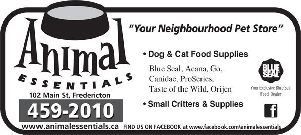 Animal Essentials (506-459-2010) - Annonce illustrée======= - Your Neighbourhood Pet Store Dog & Cat Food Supplies Blue Seal, Acana, Go, Canidae, ProSeries, Taste of the Wild, Orijen 102 Main St, Fredericton Small Critters & Supplies www.animalessentials.ca FIND US ON FACEBOOK at www.facebook.com/animalessentials
