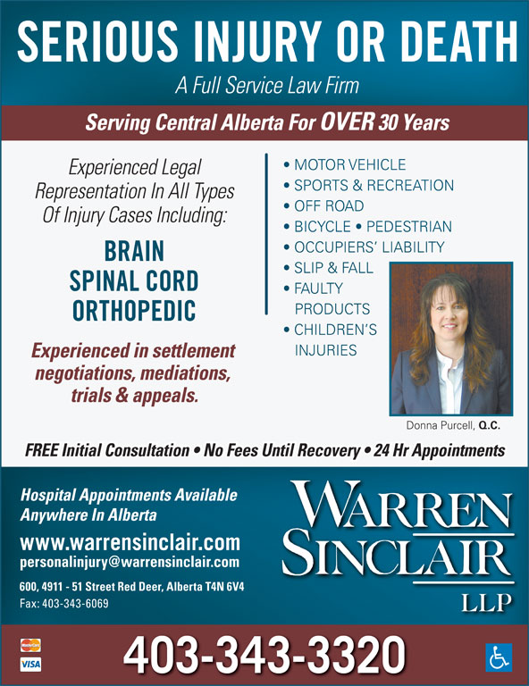 Warren Sinclair LLP (403-343-3320) - Annonce illustrée======= - A Full Service Law Firm Serving Central Alberta For OVER 30 Years MOTOR VEHICLE Experienced Legal SPORTS & RECREATION Representation In All Types OFF ROAD Of Injury Cases Including: BICYCLE   PEDESTRIAN OCCUPIERS  LIABILITY BRAIN SLIP & FALL SPINAL CORD FAULTY PRODUCTS ORTHOPEDIC CHILDREN S INJURIES Experienced in settlement negotiations, mediations, trials & appeals. Donna Purcell, Q.C. FREE Initial Consultation   No Fees Until Recovery   24 Hr Appointments Hospital Appointments Available Anywhere In Alberta www.warrensinclair.com 600, 4911 - 51 Street Red Deer, Alberta T4N 6V4 Fax: 403-343-6069 403-343-3320 SERIOUS INJURY OR DEATH