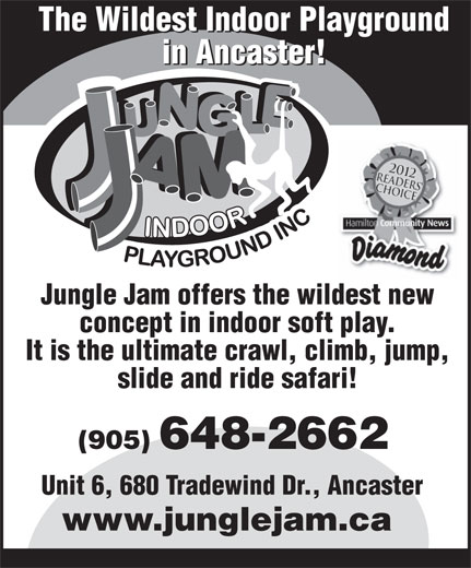 Jungle Jam Indoor Playground (905-648-2662) - Annonce illustrée======= - The Wildest Indoor Playground in Ancaster! Jungle Jam offers the wildest new concept in indoor soft play. It is the ultimate crawl, climb, jump, slide and ride safari! (905) 648-2662 Unit 6, 680 Tradewind Dr., Ancaster www.junglejam.ca The Wildest Indoor Playground in Ancaster! Jungle Jam offers the wildest new concept in indoor soft play. It is the ultimate crawl, climb, jump, slide and ride safari! (905) 648-2662 Unit 6, 680 Tradewind Dr., Ancaster www.junglejam.ca