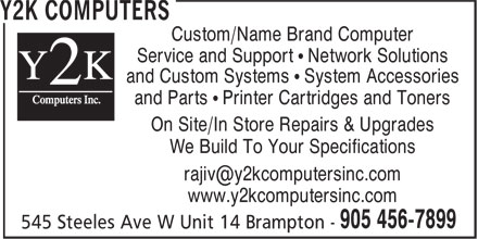 Y2K Computers (905-456-7899) - Annonce illustrée======= - and Custom Systems • System Accessories Service and Support • Network Solutions Custom/Name Brand Computer and Parts • Printer Cartridges and Toners On Site/In Store Repairs & Upgrades We Build To Your Specifications www.y2kcomputersinc.com