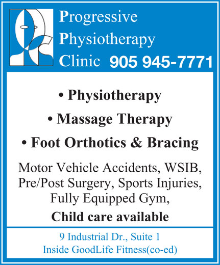 Progressive Physiotherapy (905-945-7771) - Display Ad - Inside GoodLife Fitness(co-ed) rogressive hysiotherapy linic 905 945-7771 Physiotherapy Massage Therapy Foot Orthotics & Bracing Motor Vehicle Accidents, WSIB, Pre/Post Surgery, Sports Injuries, Fully Equipped Gym, Child care available 9 Industrial Dr., Suite 1 Inside GoodLife Fitness(co-ed) rogressive hysiotherapy linic 905 945-7771 Physiotherapy Massage Therapy Foot Orthotics & Bracing Motor Vehicle Accidents, WSIB, Pre/Post Surgery, Sports Injuries, Fully Equipped Gym, 9 Industrial Dr., Suite 1 Child care available