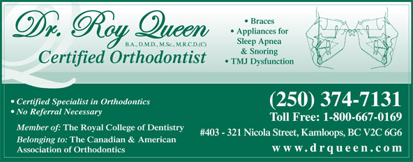 Queen Roy Dr (250-374-7131) - Annonce illustrée======= - Braces Appliances for Sleep Apnea & Snoring Certified Orthodontist TMJ Dysfunction Certified Specialist in Orthodontics (250) 374-7131 No Referral Necessary Toll Free: 1-800-667-0169 Member of: The Royal College of Dentistry #403 - 321 Nicola Street, Kamloops, BC V2C 6G6 Belonging to: The Canadian & American www.drqueen.com Association of Orthodontics
