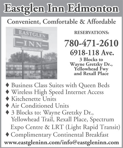 Eastglen Inn (780-471-2610) - Display Ad - Eastglen Inn Edmonton Convenient, Comfortable & Affordable RESERVATIONS: 780-471-2610 6918-118 Ave. 3 Blocks to Wayne Gretzky Dr., Yellowhead Fwy and Rexall Place Business Class Suites with Queen Beds Wireless High Speed Internet Access Kitchenette Units Air Conditioned Units 3 Blocks to: Wayne Gretzky Dr., Yellowhead Trail, Rexall Place, Spectrum Expo Centre & LRT (Light Rapid Transit) Complimentary Continental Breakfast Eastglen Inn Edmonton Convenient, Comfortable & Affordable RESERVATIONS: 780-471-2610 6918-118 Ave. 3 Blocks to Wayne Gretzky Dr., Yellowhead Fwy and Rexall Place Business Class Suites with Queen Beds Wireless High Speed Internet Access Kitchenette Units Air Conditioned Units 3 Blocks to: Wayne Gretzky Dr., Yellowhead Trail, Rexall Place, Spectrum Expo Centre & LRT (Light Rapid Transit) Complimentary Continental Breakfast