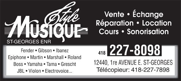 Style Musique St-Georges Enr (418-227-8098) - Annonce illustrée======= - Vente   Échange Réparation   Location Cours   Sonorisation ST-GEORGES ENR Fender   Gibson   Ibanez 418 227-8098 Epiphone   Martin   Marshall   Roland 12440, 1re AVENUE E. ST-GEORGES Boss   Yamaha   Tama   Grescht Télécopieur: 418-227-7898 JBL   Violon   Electrovoice...