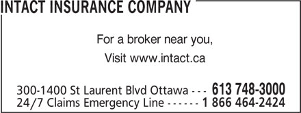 Intact Insurance Company (613-748-3000) - Annonce illustrée======= - INTACT INSURANCE COMPANY For a broker near you, Visit www.intact.ca 300-1400 St Laurent Blvd Ottawa --- 613 748-3000 24/7 Claims Emergency Line ------ 1 866 464-2424 INTACT INSURANCE COMPANY For a broker near you, Visit www.intact.ca 300-1400 St Laurent Blvd Ottawa --- 613 748-3000 24/7 Claims Emergency Line ------ 1 866 464-2424