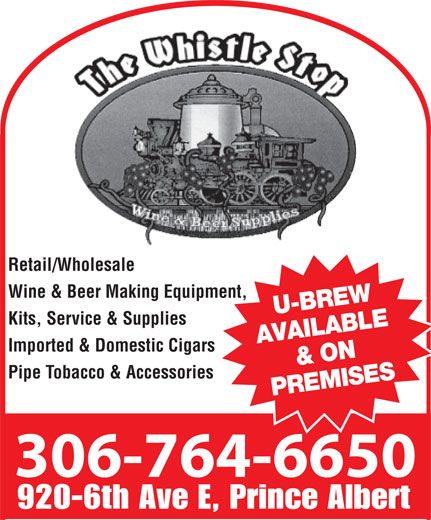 Whistle Stop (306-764-6650) - Display Ad - 764-6650 Retail/Wholesale Wine & Beer Making Equipment, U-BREW Kits, Service & Supplies AVAILABLE & ON Imported & Domestic Cigars Pipe Tobacco & Accessories PREMISES 306-764-6650 920-6th Ave E, Prince Albert