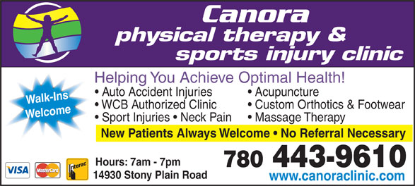 Canora Physical Therapy & Sports Injury Clinic - Display Ad - physical therapy & sports injury clinic Helping You Achieve Optimal Health! Acupuncture  Auto Accident Injuries Walk-Ins Custom Orthotics & Footwear  WCB Authorized Clinic Welcome Massage Therapy  Sport Injuries   Neck Pain New Patients Always Welcome   No Referral Necessary Hours: 7am - 7pm 780 443-9610 14930 Stony Plain Road www.canoraclinic.com