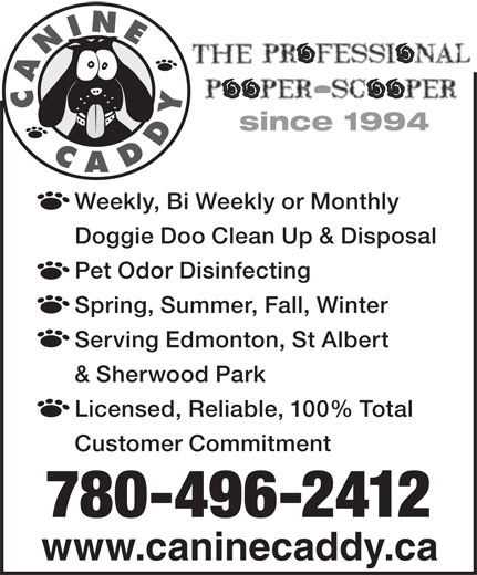 Canine Caddy (780-496-2412) - Display Ad - & Sherwood Park Licensed, Reliable, 100% Total Customer Commitment 780-496-2412 www.caninecaddy.ca CANINECADDY since 1994 Weekly, Bi Weekly or Monthly Doggie Doo Clean Up & Disposal Pet Odor Disinfecting Spring, Summer, Fall, Winter Serving Edmonton, St Albert & Sherwood Park Licensed, Reliable, 100% Total Customer Commitment 780-496-2412 www.caninecaddy.ca CANINECADDY since 1994 Weekly, Bi Weekly or Monthly Doggie Doo Clean Up & Disposal Pet Odor Disinfecting Spring, Summer, Fall, Winter Serving Edmonton, St Albert
