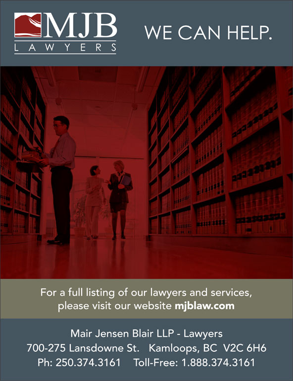 Mair Jensen Blair LLP (250-374-3161) - Annonce illustrée======= - For a full listing of our lawyers and services, please visit our website Mair Jensen Blair LLP - Lawyers 700-275 Lansdowne St.   Kamloops, BC  V2C 6H6 Ph: 250.374.3161    Toll-Free: 1.888.374.3161 mjblaw.com please visit our website Mair Jensen Blair LLP - Lawyers 700-275 Lansdowne St.   Kamloops, BC  V2C 6H6 Ph: 250.374.3161    Toll-Free: 1.888.374.3161 mjblaw.com For a full listing of our lawyers and services,