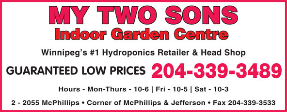 My Two Sons (204-339-3489) - Display Ad - MY TWO SONS Indoor Garden Centre Winnipeg s #1 Hydroponics Retailer & Head Shop GUARANTEED LOW PRICES 204-339-3489 Hours - Mon-Thurs - 10-6 Fri - 10-5 Sat - 10-3 2 - 2055 McPhillips   Corner of McPhillips & Jefferson   Fax 204-339-3533