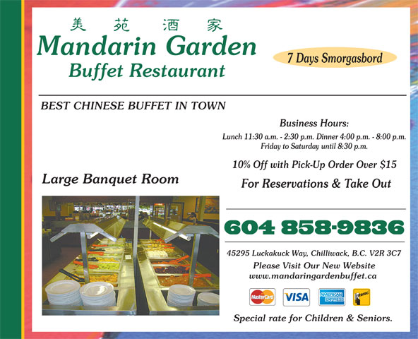 Mandarin Garden Buffet Restaurant (604-858-9836) - Annonce illustrée======= - Mandarin Garden 7 Days Smorgasbord Buffet Restaurant BEST CHINESE BUFFET IN TOWN Business Hours: Lunch 11:30 a.m. - 2:30 p.m. Dinner 4:00 p.m. - 8:00 p.m. Friday to Saturday until 8:30 p.m. 10% Off with Pick-Up Order Over $15 Large Banquet Room For Reservations & Take Out 45295 Luckakuck Way, Chilliwack, B.C. V2R 3C7 Please Visit Our New Website www.mandaringardenbuffet.ca Special rate for Children & Seniors.