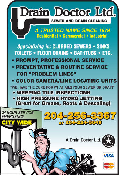 """A Drain Doctor Ltd (204-256-3367) - Annonce illustrée======= - Drain Doctor Ltd. SEWER AND DRAIN CLEANING A TRUSTED NAME SINCE 1979 Residential   Commercial   Industrial Specializing in: CLOGGED SEWERS   SINKS TOILETS   FLOOR DRAINS   BATHTUBS   ETC. PROMPT, PROFESSIONAL SERVICE PREVENTATIVE & ROUTINE SERVICE FOR """"PROBLEM LINES"""" COLOR CAMERA/LINE LOCATING UNITS WE HAVE THE CURE FOR WHAT AILS YOUR SEWER OR DRAIN  WE HAVE THE CURE FOR WHAT AILS YOUR SEWER OR DRAIN WEEPING TILE INSPECTIONS  WEEPING TILE INSPECTIONS HIGH PRESSURE HYDRO JETTING  HIGH PRESSURE HYDRO JETTING (Great for Grease, Roots & Descaling) 24 HOUR SERVICE EMERGENCY 204-256-3367 or 204-224-5649 CITY WIDE A Drain Doctor Ltd.  Drain Doctor Ltd. SEWER AND DRAIN CLEANING A TRUSTED NAME SINCE 1979 Residential   Commercial   Industrial Specializing in: CLOGGED SEWERS   SINKS TOILETS   FLOOR DRAINS   BATHTUBS   ETC. PROMPT, PROFESSIONAL SERVICE PREVENTATIVE & ROUTINE SERVICE FOR """"PROBLEM LINES"""" COLOR CAMERA/LINE LOCATING UNITS WE HAVE THE CURE FOR WHAT AILS YOUR SEWER OR DRAIN  WE HAVE THE CURE FOR WHAT AILS YOUR SEWER OR DRAIN WEEPING TILE INSPECTIONS  WEEPING TILE INSPECTIONS HIGH PRESSURE HYDRO JETTING  HIGH PRESSURE HYDRO JETTING (Great for Grease, Roots & Descaling) 24 HOUR SERVICE EMERGENCY 204-256-3367 or 204-224-5649 CITY WIDE A Drain Doctor Ltd.  Drain Doctor Ltd. SEWER AND DRAIN CLEANING A TRUSTED NAME SINCE 1979 Residential   Commercial   Industrial Specializing in: CLOGGED SEWERS   SINKS TOILETS   FLOOR DRAINS   BATHTUBS   ETC. PROMPT, PROFESSIONAL SERVICE PREVENTATIVE & ROUTINE SERVICE FOR """"PROBLEM LINES"""" COLOR CAMERA/LINE LOCATING UNITS WE HAVE THE CURE FOR WHAT AILS YOUR SEWER OR DRAIN  WE HAVE THE CURE FOR WHAT AILS YOUR SEWER OR DRAIN WEEPING TILE INSPECTIONS  WEEPING TILE INSPECTIONS HIGH PRESSURE HYDRO JETTING  HIGH PRESSURE HYDRO JETTING (Great for Grease, Roots & Descaling) 24 HOUR SERVICE EMERGENCY 204-256-3367 or 204-224-5649 CITY WIDE A Drain Doctor Ltd.  Drain Doctor Ltd. SEWER AND D"""