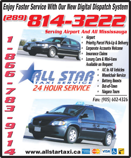 All Star Taxi (905-602-0000) - Annonce illustrée======= - Enjoy Faster Service With Our New Digital Dispatch System (289) 814-32228 Serving Airport And All MississaugaServing Airport And All Mississauga Airport 1-866-783-9114 Priority Parcel Pick-Up & Delivery Corporate Accounts Welcome Insurance Claims Luxury Cars & Mini-Vans Available on Request A/C In All Vehicles Wheelchair Service Battery Boosts Out-of-Town Niagara Tours Fax: (905) 602-4326 www.allstartaxi.ca
