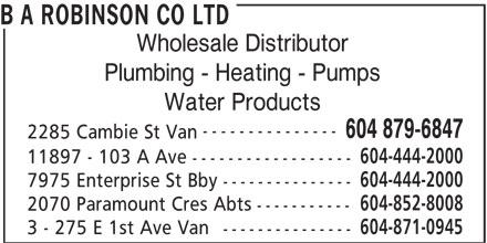 Robinson Lighting & Bath Centre (604-879-6847) - Annonce illustrée======= - B A ROBINSON CO LTD Wholesale Distributor Plumbing - Heating - Pumps Water Products --------------- 2285 Cambie St Van 604-444-2000 11897 - 103 A Ave ------------------ 604-444-2000 7975 Enterprise St Bby --------------- 604-852-8008 2070 Paramount Cres Abts ----------- 604-871-0945 3 - 275 E 1st Ave Van --------------- 604 879-6847 B A ROBINSON CO LTD Wholesale Distributor Plumbing - Heating - Pumps Water Products --------------- 604 879-6847 2285 Cambie St Van 604-444-2000 11897 - 103 A Ave ------------------ 604-444-2000 7975 Enterprise St Bby --------------- 604-852-8008 2070 Paramount Cres Abts ----------- 604-871-0945 3 - 275 E 1st Ave Van ---------------