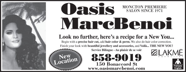 Oasis MarcBenoi (506-858-9019) - Display Ad - SALON SINCE 1971 Look no further, here s a recipe for a New You... Begin with a precise hair cut, add hair color & perm. We also do hair color correction. Finish your look with beautiful jewellery and accessories, and Voilà... THE NEW YOU! Service Bilingue - Au plaisir de se voir MONCTON PREMIERE New 858-9019 Location 150 Bonaccord St www.oasismarcbenoi.com