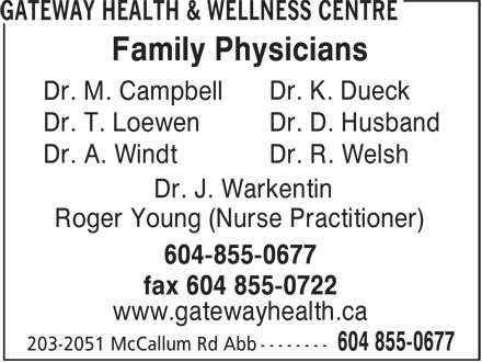 Gateway Health & Wellness Centre (604-855-0677) - Display Ad - Family Physicians Dr. K. Dueck Dr. M. Campbell Dr. T. Loewen Dr. D. Husband Dr. A. Windt Dr. R. Welsh Dr. J. Warkentin Roger Young (Nurse Practitioner) 604-855-0677 fax 604 855-0722 www.gatewayhealth.ca