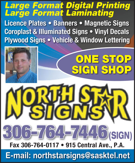 North Star Signs (306-764-7446) - Display Ad - SIGN SHOP 306-764-7446 Large Format Digital Printing Large Format Laminating Licence Plates   Banners   Magnetic Signs Coroplast & Illuminated Signs   Vinyl Decals Plywood Signs   Vehicle & Window Lettering (SIGN)(S Fax 306-764-0117   915 Central Ave., P.A. Fax 306-764-0117   915 Central Ave., ONE STOP