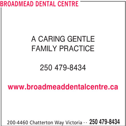 Broadmead Dental Centre (250-479-8434) - Display Ad - BROADMEAD DENTAL CENTRE A CARING GENTLE FAMILY PRACTICE 250 479-8434 www.broadmeaddentalcentre.ca -- 250 479-8434 200-4460 Chatterton Way Victoria 200-4460 Chatterton Way Victoria BROADMEAD DENTAL CENTRE A CARING GENTLE FAMILY PRACTICE 250 479-8434 www.broadmeaddentalcentre.ca -- 250 479-8434