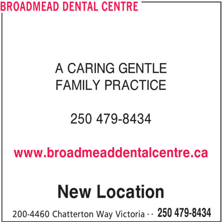 Broadmead Dental Centre (250-479-8434) - Display Ad - BROADMEAD DENTAL CENTRE A CARING GENTLE FAMILY PRACTICE 250 479-8434 www.broadmeaddentalcentre.ca New Location -- 250 479-8434 200-4460 Chatterton Way Victoria