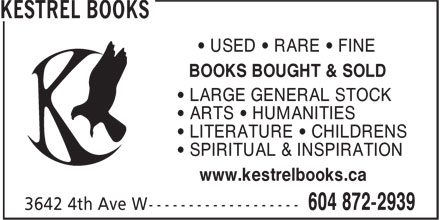 Kestrel Books (604-872-2939) - Display Ad - • USED • RARE • FINE BOOKS BOUGHT & SOLD • LARGE GENERAL STOCK • ARTS • HUMANITIES • LITERATURE • CHILDRENS • SPIRITUAL & INSPIRATION www.kestrelbooks.ca BOOKS BOUGHT & SOLD • LARGE GENERAL STOCK • ARTS • HUMANITIES • LITERATURE • CHILDRENS • SPIRITUAL & INSPIRATION www.kestrelbooks.ca • USED • RARE • FINE