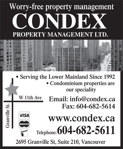 Condex Property Management Ltd (604-682-5611) - Display Ad - Serving the Lower Mainland Since 1992 Worry-free property management CONDEX PROPERTY MANAGEMENT LTD. Condominium properties are our speciality W 11th Ave Fax: 604-682-5614 www.condex.ca Granville St. 604-682-5611 Telephone: 2695 Granville St, Suite 210, Vancouver
