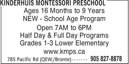 Kinderhuis Montessori Preschool (905-827-8878) - Display Ad - Ages 16 Months to 9 Years NEW - School Age Program Open 7AM to 6PM Half Day & Full Day Programs Grades 1-3 Lower Elementary www.kmps.ca  Ages 16 Months to 9 Years NEW - School Age Program Open 7AM to 6PM Half Day & Full Day Programs Grades 1-3 Lower Elementary www.kmps.ca  Ages 16 Months to 9 Years NEW - School Age Program Open 7AM to 6PM Half Day & Full Day Programs Grades 1-3 Lower Elementary www.kmps.ca  Ages 16 Months to 9 Years NEW - School Age Program Open 7AM to 6PM Half Day & Full Day Programs Grades 1-3 Lower Elementary www.kmps.ca