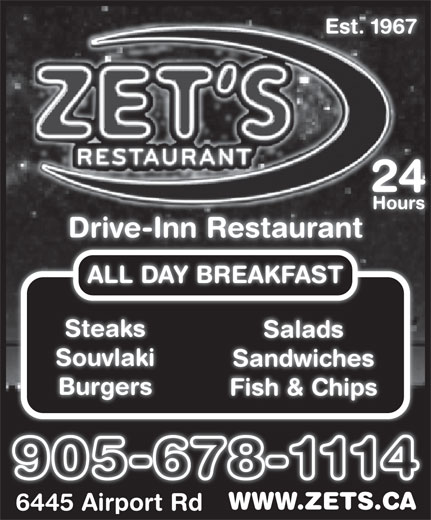 ZET Drive-Inn Restaurant (905-678-1114) - Display Ad - Est. 1967 2424 Hours Drive-Inn Restaurant ALL DAY BREAKFAST Steaks Salads Souvlaki Sandwiches Burgers Fish & Chips WWW.ZETS.CAWWW.ZETS.CA 6445 Airport Rd6445 Airport Rd