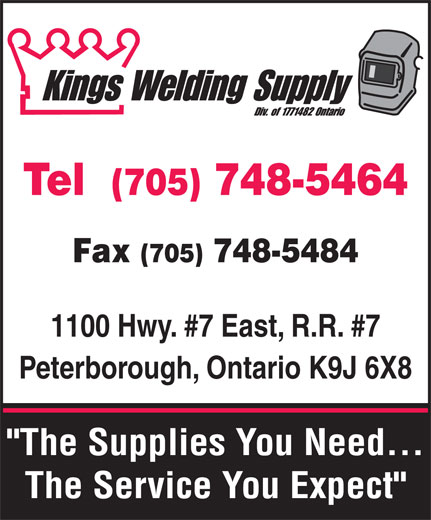 "Kings Welding Supply (705-748-5464) - Display Ad - Fax (705) 748-5484 1100 Hwy. #7 East, R.R. #7 Peterborough, Ontario K9J 6X8 ""The Supplies You Need... The Service You Expect"" Tel  (705) 748-5464"