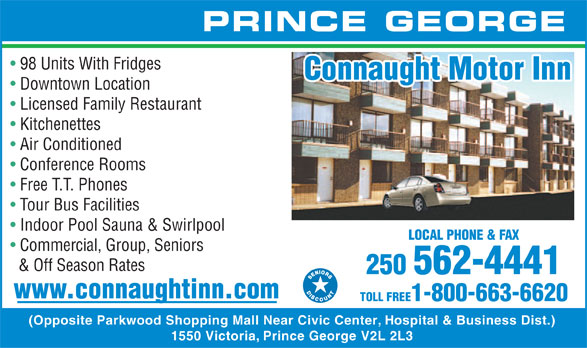 Connaught Inn (250-562-4441) - Annonce illustrée======= - PRINCE GEORGE 98 Units With Fridges Connaught Motor Inn Downtown Location Licensed Family Restaurant Kitchenettes Air Conditioned Conference Rooms Free T.T. Phones Tour Bus Facilities Indoor Pool Sauna & Swirlpool LOCAL PHONE & FAX Commercial, Group, Seniors & Off Season Rates 250 562-4441 www.connaughtinn.com TOLL FREE1-800-663-6620 (Opposite Parkwood Shopping Mall Near Civic Center, Hospital & Business Dist.) 1550 Victoria, Prince George V2L 2L3  PRINCE GEORGE 98 Units With Fridges Connaught Motor Inn Downtown Location Licensed Family Restaurant Kitchenettes Air Conditioned Conference Rooms Free T.T. Phones Tour Bus Facilities Indoor Pool Sauna & Swirlpool LOCAL PHONE & FAX Commercial, Group, Seniors & Off Season Rates 250 562-4441 www.connaughtinn.com TOLL FREE1-800-663-6620 (Opposite Parkwood Shopping Mall Near Civic Center, Hospital & Business Dist.) 1550 Victoria, Prince George V2L 2L3