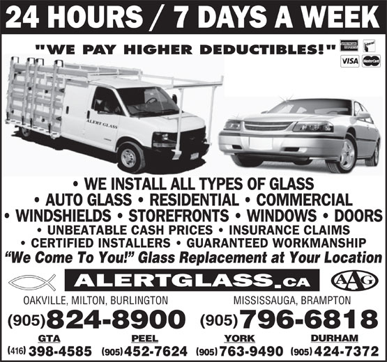 "Alert Glass (905-824-8900) - Display Ad - ""WE PAY HIGHER DEDUCTIBLES!"" We Come To You!  Glass Replacement at Your Location MISSISSAUGA, BRAMPTON OAKVILLE, MILTON, BURLINGTON (905) 796-6818 824-8900 DURHAM YORKGTA PEEL 416 905 905905 763-9490 424-7372398-4585 452-7624"