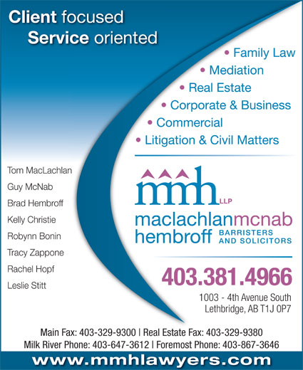 MacLachlan McNab Hembroff LLP (403-381-4966) - Display Ad - Family Law Mediation Real Estate Litigation & Civil Matters Tom MacLachlanan Guy McNab Brad Hembroff Kelly Christie Robynn Bonin Tracy Zappone Rachel Hopf 403.381.4966 Leslie Stitt 1003 - 4th Avenue South Lethbridge, AB T1J 0P7 Main Fax: 403-329-9300 Real Estate Fax: 403-329-9380403-329-9300 Rl Estate F 403-329-9380 Milk River Phone: 403-647-3612 Foremost Phone: 403-867-3646 www.mmhlawyers.com Corporate & Business Client focusedocused Service oriented ce oriented Commercial