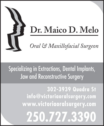 Melo Maico D Dr (250-727-3390) - Annonce illustrée======= - Dr. Maico D. Melo Oral & Maxillofacial Surgeon Specializing in Extractions, Dental Implants, Jaw and Reconstructive Surgery 302-3939 Quadra St www.victoriaoralsurgery.com 250.727.3390 Dr. Maico D. Melo Oral & Maxillofacial Surgeon Specializing in Extractions, Dental Implants, Jaw and Reconstructive Surgery 302-3939 Quadra St www.victoriaoralsurgery.com 250.727.3390