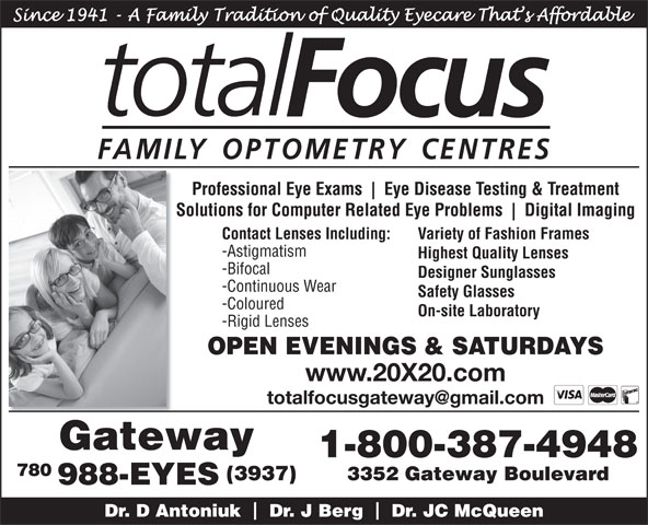 Total Focus Family Optometry Centres (780-988-3937) - Annonce illustrée======= - Professional Eye Exams Eye Disease Testing & Treatment Solutions for Computer Related Eye Problems Digital Imaging Contact Lenses Including: Variety of Fashion Frames -Astigmatism Highest Quality Lenses -Bifocal Designer Sunglasses -Continuous Wear Safety Glasses -Coloured On-site Laboratory -Rigid Lenses www.20X20.com Gateway 1-800-387-4948 780 (3937) 3352 Gateway Boulevard 988-EYES Dr. D Antoniuk    Dr. J Berg    Dr. JC McQueen Professional Eye Exams Eye Disease Testing & Treatment Solutions for Computer Related Eye Problems Digital Imaging Contact Lenses Including: Variety of Fashion Frames -Astigmatism Highest Quality Lenses -Bifocal Designer Sunglasses -Continuous Wear Safety Glasses -Coloured On-site Laboratory -Rigid Lenses www.20X20.com Gateway 1-800-387-4948 780 (3937) 3352 Gateway Boulevard 988-EYES Dr. D Antoniuk    Dr. J Berg    Dr. JC McQueen