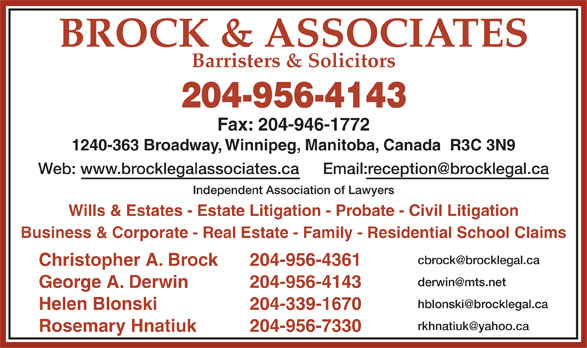 Brock & Associates (204-956-4143) - Display Ad - BROCK & ASSOCIATES 204-956-4143 Fax: 204-946-1772 1240-363 Broadway, Winnipeg, Manitoba, Canada  R3C 3N9 Web: www.brocklegalassociates.ca Independent Association of Lawyers Wills & Estates - Estate Litigation - Probate - Civil Litigation Business & Corporate - Real Estate - Family - Residential School Claims Christopher A. Brock 204-956-4361 George A. Derwin 204-956-4143 Helen Blonski 204-339-1670 Rosemary Hnatiuk 204-956-7330 Barristers & Solicitors
