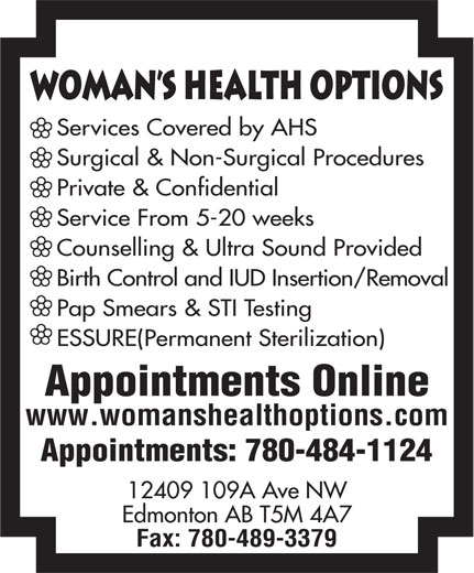 Woman's Health Options Ltd (780-489-3380) - Annonce illustrée======= - Pap Smears & STI Testing ESSURE(Permanent Sterilization) Appointments Online www.womanshealthoptions.com Appointments: 780-484-1124 12409 109A Ave NW Edmonton AB T5M 4A7 Fax: 780-489-3379 WomAn s Health Options Services Covered by AHS Surgical & Non-Surgical Procedures Private & Confidential Service From 5-20 weeks Counselling & Ultra Sound Provided Birth Control and IUD Insertion/Removal