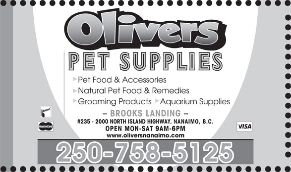 Olivers Pet Supplies (250-758-5125) - Annonce illustrée======= - Pet Food & Accessories Natural Pet Food & Remedies Grooming Products    Aquarium Supplies - BROOKS LANDING - #235 - 2000 NORTH ISLAND HIGHWAY, NANAIMO, B.C. OPEN MON-SAT 9AM-6PM www.oliversnanaimo.com 250-758-5125 Pet Food & Accessories Natural Pet Food & Remedies Grooming Products    Aquarium Supplies - BROOKS LANDING - #235 - 2000 NORTH ISLAND HIGHWAY, NANAIMO, B.C. OPEN MON-SAT 9AM-6PM www.oliversnanaimo.com 250-758-5125