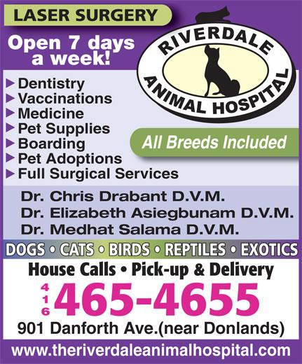 Riverdale Animal Hospital (416-465-4655) - Display Ad - LASER SURGERY Open 7 daysOpen 7 days a week! Dentistry Vaccinations Medicine Pet Supplies All Breeds Included Boarding Pet Adoptions Full Surgical Services Dr. Chris Drabant D.V.M. Dr. Elizabeth Asiegbunam D.V.M. Dr. Medhat Salama D.V.M. DOGS   CATS   BIRDS   REPTILES   EXOTICS House Calls   Pick-up & Delivery 465-4655 901 Danforth Ave.(near Donlands) www.theriverdaleanimalhospital.com