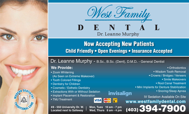 West Family Dental (403-394-7900) - Annonce illustrée======= - Crowns / Bridges / Veneers (As Seen on Extreme Makeover) Smile Makeovers Tooth Colored Fillings Root Canal Treatment Dentistry for Children Mini Implants for Denture Stabilization Cosmetic / Esthetic Dentistry Snoring/Sleep Apnea Extractions With or Without Sedation Implant Placement & Restoration IV Sedation Available On Site TMJ Treatment www.westfamilydental.com Mon, Tues   10 am - 7 pm#8 - 550 University Dr. W. (403) Wed, Thurs   8 am - 4 pmLocated next to Safeway 394-7900 Zoom Whitening Now Accepting New Patients Child Friendly   Open Evenings   Insurance Accepted Dr. Leanne Murphy - B.Sc., B.Sc. (Dent), D.M.D. - General Dentist Orthodontics We Provide: Wisdom Tooth Removal Dr. Leanne Murphy