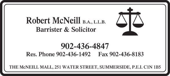 McNeil Robert (902-436-4847) - Display Ad - Robert McNeill B.A., L.L.B. Barrister & Solicitor 902-436-4847 Res. Phone 902-436-1492     Fax 902-436-8183 THE McNEILL MALL, 251 WATER STREET, SUMMERSIDE, P.E.I. C1N 1B5