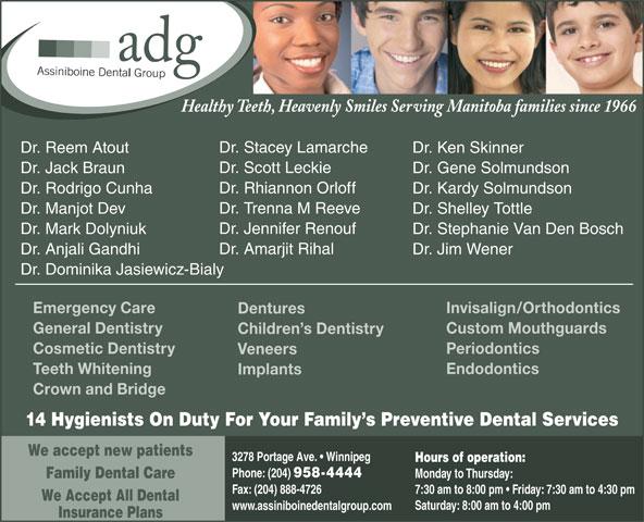Assiniboine Dental Group (204-958-4444) - Display Ad - Dr. Stephanie Van Den BoschDr. Mark Dolyniuk Dr. Amarjit Rihal Dr. Jim WenerDr. Anjali Gandhi Dr. Dominika Jasiewicz-Bialy Invisalign/OrthodonticsEmergency Care Dentures Custom MouthguardsGeneral Dentistry Children s Dentistry PeriodonticsCosmetic Dentistry Veneers EndodonticsTeeth Whitening Implants Crown and Bridge 14 Hygienists On Duty For Your Family s Preventive Dental Services We accept new patients 3278 Portage Ave.   Winnipeg Hours of operation: Phone: (204) 958-4444 Monday to Thursday: Family Dental Care Fax: (204) 888-4726 7:30 am to 8:00 pm   Friday: 7:30 am to 4:30 pm We Accept All Dental Saturday: 8:00 am to 4:00 pm www.assiniboinedentalgroup.com Insurance Plans Healthy Teeth, Heavenly Smiles Serving Manitoba families since 1966 Dr. Stacey Lamarche Dr. Ken SkinnerDr. Reem Atout Dr. Scott Leckie Dr. Gene SolmundsonDr. Jack Braun Dr. Rhiannon Orloff Dr. Kardy SolmundsonDr. Rodrigo Cunha Dr. Trenna M Reeve Dr. Shelley TottleDr. Manjot Dev Dr. Jennifer Renouf Dr. Stephanie Van Den BoschDr. Mark Dolyniuk Dr. Amarjit Rihal Dr. Jim WenerDr. Anjali Gandhi Dr. Dominika Jasiewicz-Bialy Invisalign/OrthodonticsEmergency Care Dentures Custom MouthguardsGeneral Dentistry Children s Dentistry PeriodonticsCosmetic Dentistry Veneers EndodonticsTeeth Whitening Implants Crown and Bridge 14 Hygienists On Duty For Your Family s Preventive Dental Services We accept new patients 3278 Portage Ave.   Winnipeg Hours of operation: Phone: (204) 958-4444 Monday to Thursday: Family Dental Care Fax: (204) 888-4726 7:30 am to 8:00 pm   Friday: 7:30 am to 4:30 pm We Accept All Dental Saturday: 8:00 am to 4:00 pm www.assiniboinedentalgroup.com Insurance Plans Healthy Teeth, Heavenly Smiles Serving Manitoba families since 1966 Dr. Stacey Lamarche Dr. Ken SkinnerDr. Reem Atout Dr. Scott Leckie Dr. Gene SolmundsonDr. Jack Braun Dr. Rhiannon Orloff Dr. Kardy SolmundsonDr. Rodrigo Cunha Dr. Trenna M Reeve Dr. Shelley TottleDr. Manjot Dev