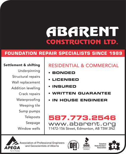 Abarent Construction Ltd (780-448-2592) - Display Ad - Underpinning Structural repairs LICENSED Wall replacement INSURED Addition levelling WRITTEN GUARANTEE Crack repairs Waterproofing IN HOUSE ENGINEER Weeping tile Sump pumps stsopeleT 587.773.2546 Seepage www.abarent.org Window wells 11472-156 Street, Edmonton, AB T5M 3N2 Association of Professional Engineers and Geoscientists of Alberta BONDED FOUNDATION REPAIR SPECIALISTS SINCE 1989 Settlement & shifting RESIDENTIAL & COMMERCIAL Underpinning BONDED Structural repairs LICENSED Wall replacement INSURED Addition levelling WRITTEN GUARANTEE Crack repairs Waterproofing IN HOUSE ENGINEER Weeping tile Sump pumps stsopeleT 587.773.2546 Seepage www.abarent.org Window wells 11472-156 Street, Edmonton, AB T5M 3N2 Association of Professional Engineers and Geoscientists of Alberta FOUNDATION REPAIR SPECIALISTS SINCE 1989 Settlement & shifting RESIDENTIAL & COMMERCIAL