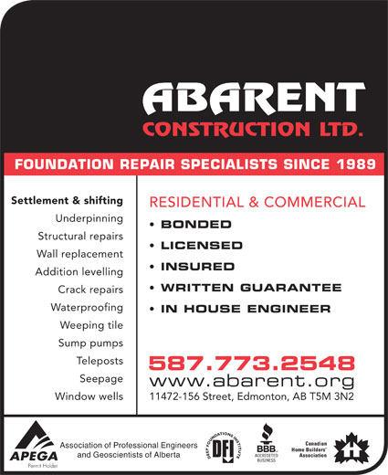 Abarent Construction Ltd (780-448-2592) - Display Ad - FOUNDATION REPAIR SPECIALISTS SINCE 1989 Settlement & shifting RESIDENTIAL & COMMERCIAL Underpinning BONDED Structural repairs LICENSED Wall replacement INSURED Addition levelling WRITTEN GUARANTEE Crack repairs Waterproofing IN HOUSE ENGINEER Weeping tile Sump pumps stsopeleT 587.773.2548 Seepage www.abarent.org Window wells 11472-156 Street, Edmonton, AB T5M 3N2 Association of Professional Engineers and Geoscientists of Alberta Settlement & shifting RESIDENTIAL & COMMERCIAL Underpinning BONDED Structural repairs LICENSED Wall replacement INSURED Addition levelling WRITTEN GUARANTEE Crack repairs Waterproofing IN HOUSE ENGINEER Weeping tile Sump pumps stsopeleT 587.773.2548 Seepage www.abarent.org Window wells 11472-156 Street, Edmonton, AB T5M 3N2 Association of Professional Engineers and Geoscientists of Alberta FOUNDATION REPAIR SPECIALISTS SINCE 1989