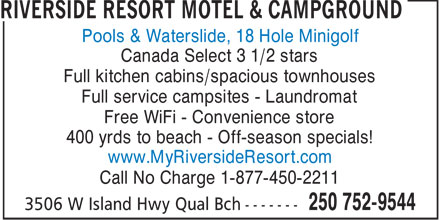 Riverside Resort Motel & Campground (250-752-9544) - Annonce illustrée======= - Pools & Waterslide, 18 Hole Minigolf Canada Select 3 1/2 stars Full kitchen cabins/spacious townhouses Full service campsites - Laundromat Free WiFi - Convenience store 400 yrds to beach - Off-season specials! www.MyRiversideResort.com Call No Charge 1-877-450-2211
